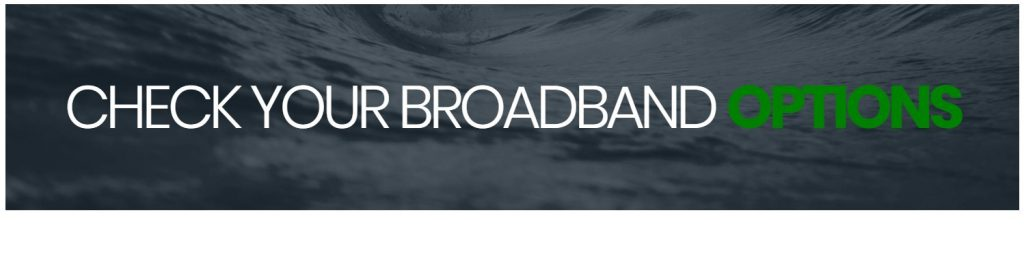 Check your broadband options for your home.